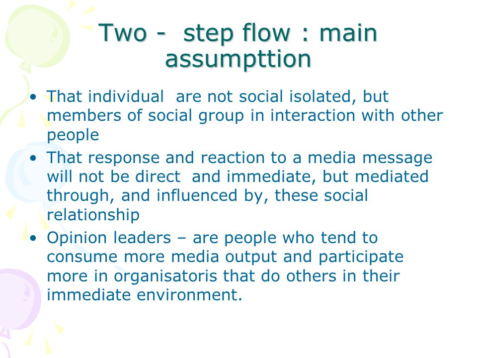 Two - step flow : main assumpttion That individual are not social isolated, but members of social group in interaction with other people That response