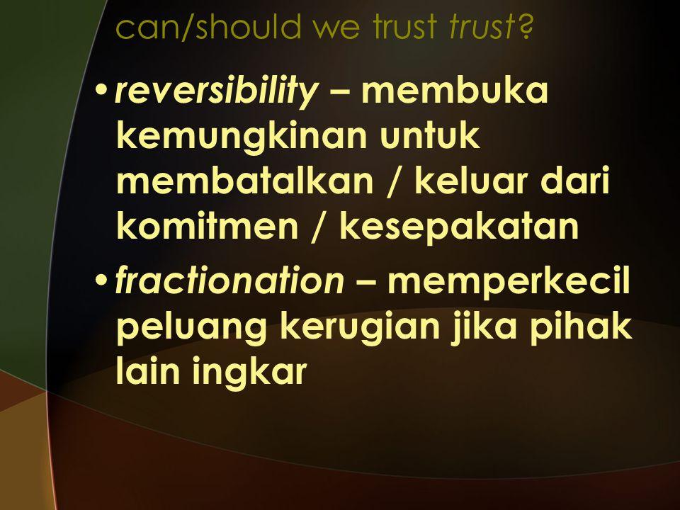 can/should we trust trust? reversibility – membuka kemungkinan untuk membatalkan / keluar dari komitmen / kesepakatan fractionation – memperkecil pelu