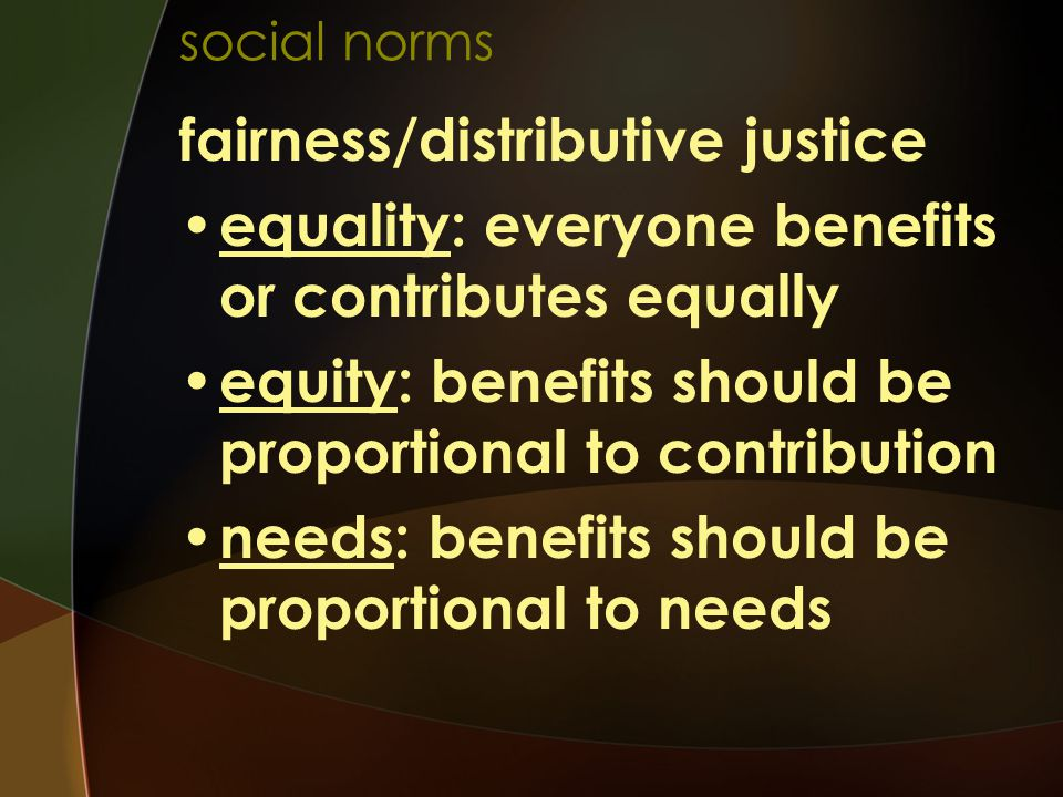 social norms fairness/distributive justice equality: everyone benefits or contributes equally equity: benefits should be proportional to contribution