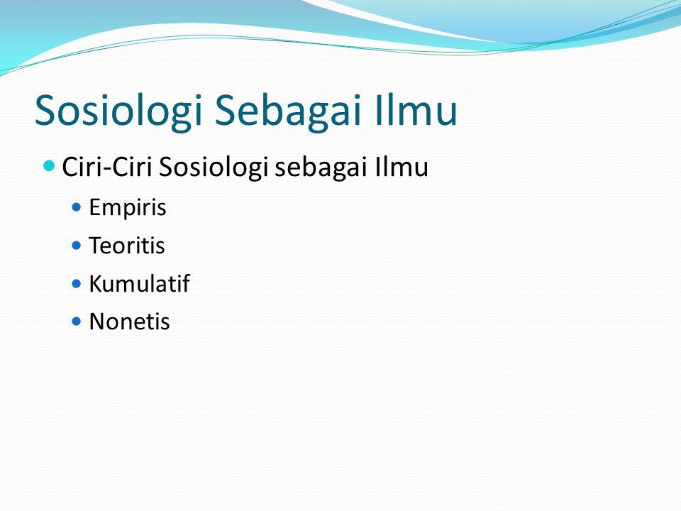 Sosiologi Sebagai Ilmu Ciri-Ciri Sosiologi sebagai Ilmu Empiris Teoritis Kumulatif Nonetis