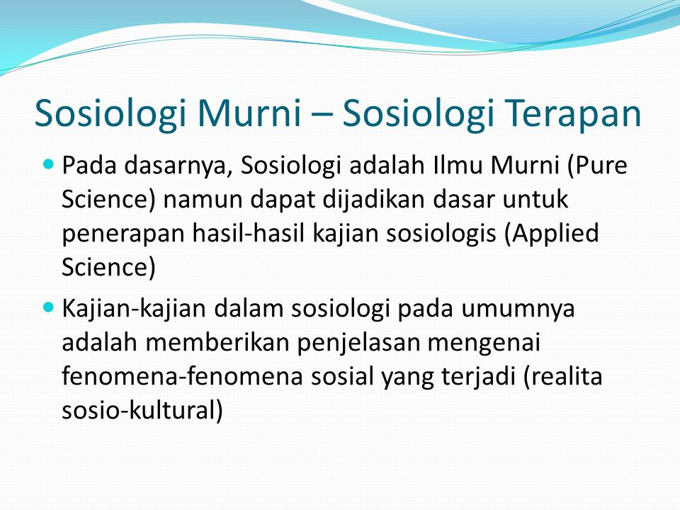 Sosiologi Murni – Sosiologi Terapan Pada dasarnya, Sosiologi adalah Ilmu Murni (Pure Science) namun dapat dijadikan dasar untuk penerapan hasil-hasil