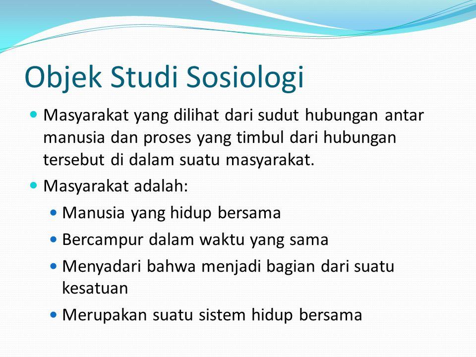 Objek Studi Sosiologi Masyarakat yang dilihat dari sudut hubungan antar manusia dan proses yang timbul dari hubungan tersebut di dalam suatu masyaraka