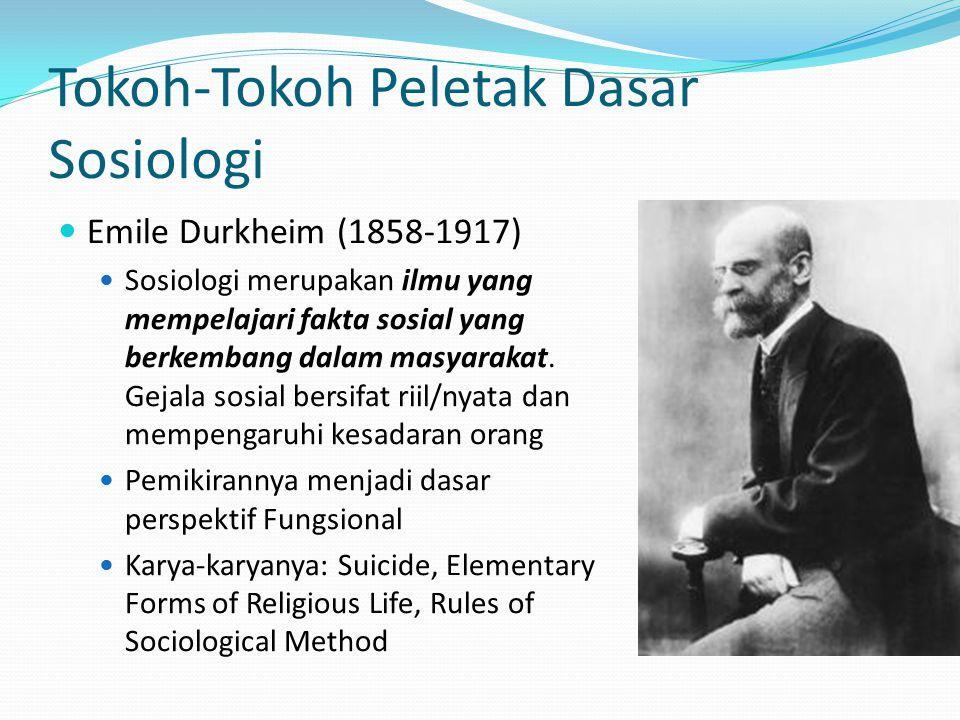 Tokoh-Tokoh Peletak Dasar Sosiologi Emile Durkheim (1858-1917) Sosiologi merupakan ilmu yang mempelajari fakta sosial yang berkembang dalam masyarakat