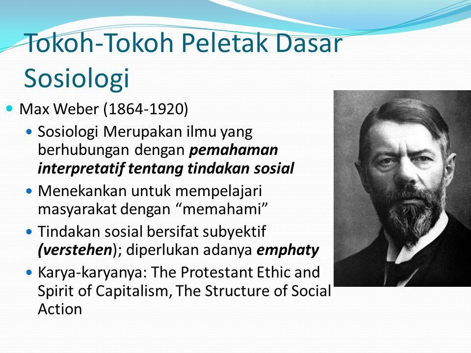 Tokoh-Tokoh Peletak Dasar Sosiologi Max Weber (1864-1920) Sosiologi Merupakan ilmu yang berhubungan dengan pemahaman interpretatif tentang tindakan so