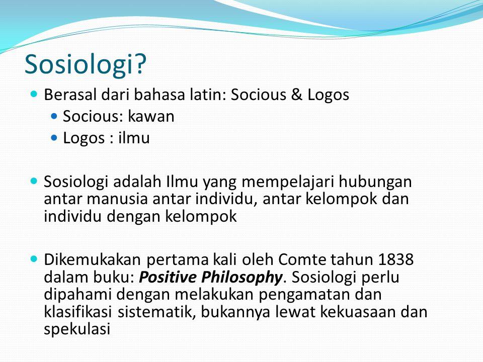 Sosiologi? Berasal dari bahasa latin: Socious & Logos Socious: kawan Logos : ilmu Sosiologi adalah Ilmu yang mempelajari hubungan antar manusia antar