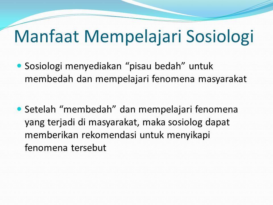 "Manfaat Mempelajari Sosiologi Sosiologi menyediakan ""pisau bedah"" untuk membedah dan mempelajari fenomena masyarakat Setelah ""membedah"" dan mempelajar"