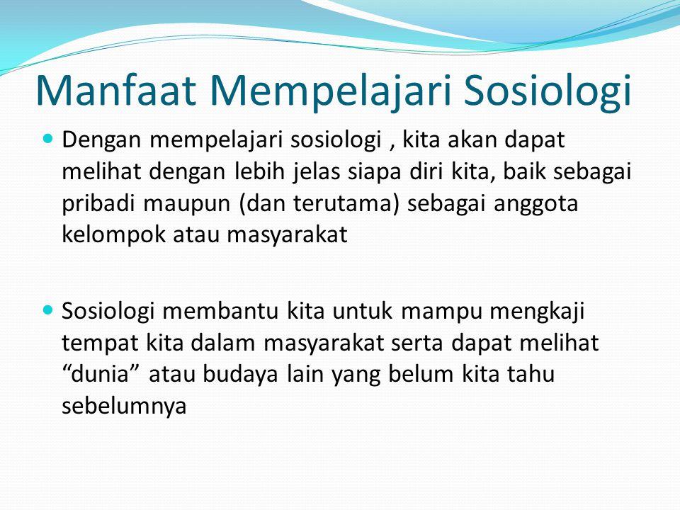 Manfaat Mempelajari Sosiologi Dengan mempelajari sosiologi, kita akan dapat melihat dengan lebih jelas siapa diri kita, baik sebagai pribadi maupun (d