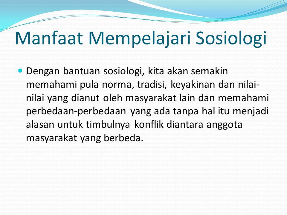 Manfaat Mempelajari Sosiologi Dengan bantuan sosiologi, kita akan semakin memahami pula norma, tradisi, keyakinan dan nilai- nilai yang dianut oleh ma