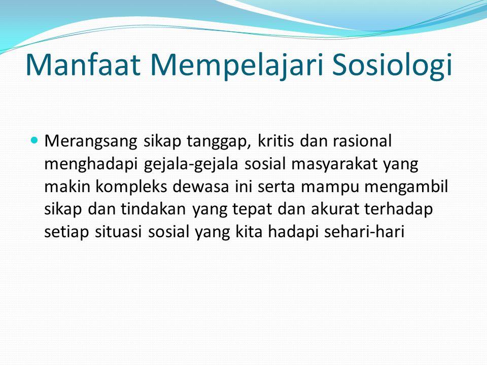 Manfaat Mempelajari Sosiologi Merangsang sikap tanggap, kritis dan rasional menghadapi gejala-gejala sosial masyarakat yang makin kompleks dewasa ini