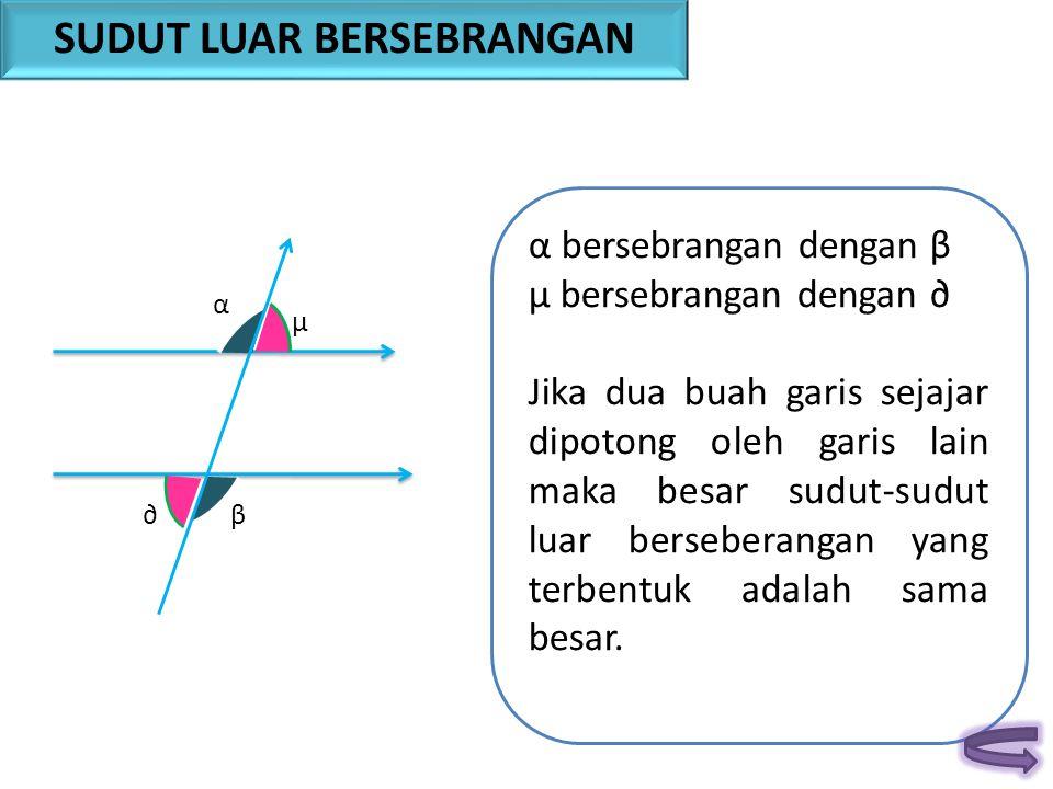 β α α bersebrangan dengan β µ bersebrangan dengan ∂ Jika dua buah garis sejajar dipotong oleh garis lain maka besar sudut-sudut luar berseberangan yan