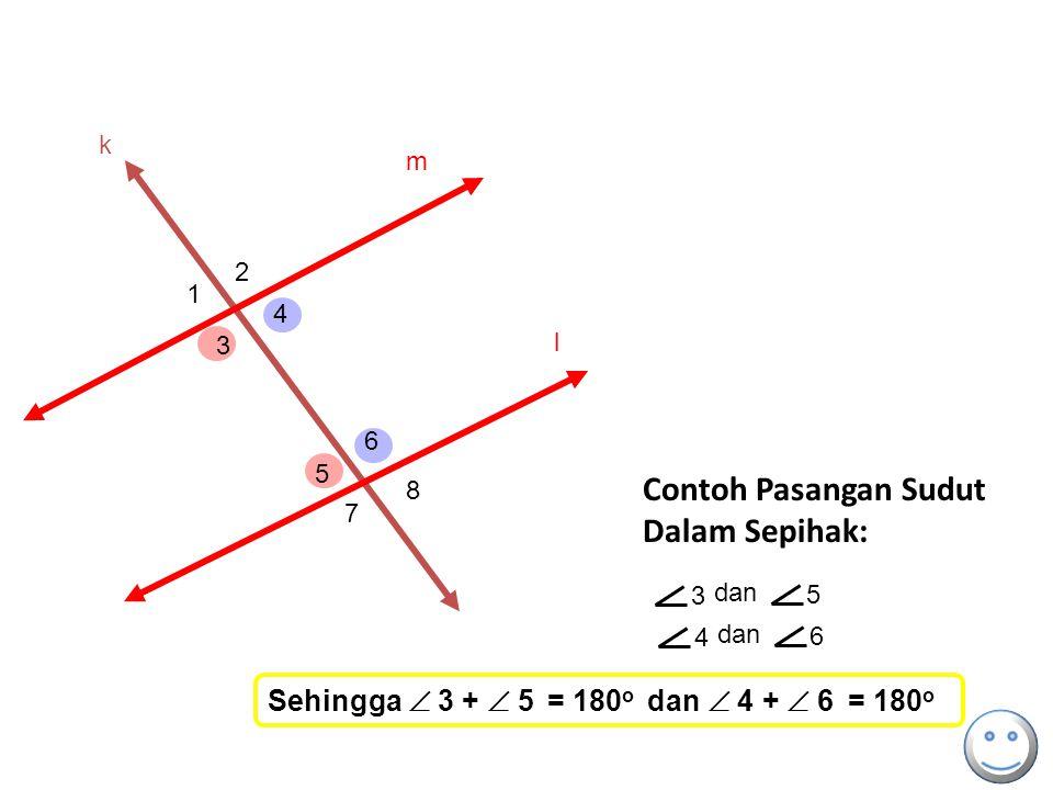 k 3 dan 5 4 6 Contoh Pasangan Sudut Dalam Sepihak: m l 1 2 3 4 5 6 7 8 Sehingga  3 +  5 = 180 o dan  4 +  6 = 180 o