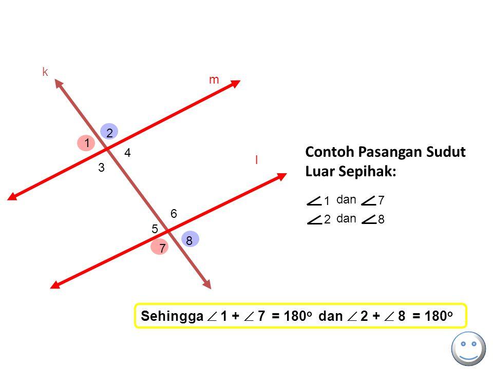 k 1 dan 7 2 8 Contoh Pasangan Sudut Luar Sepihak: m l 1 2 3 4 5 6 7 8 Sehingga  1 +  7 = 180 o dan  2 +  8 = 180 o