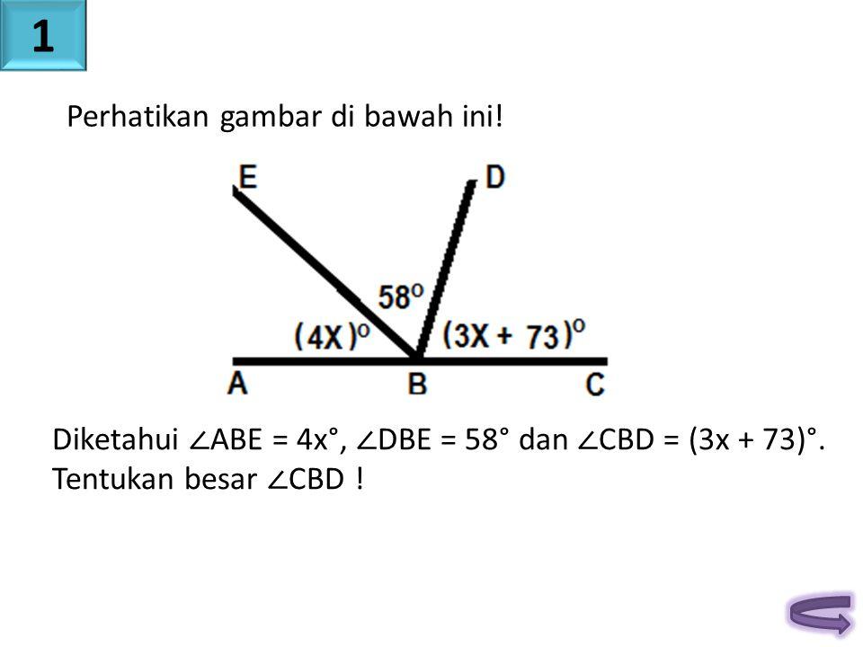 Perhatikan gambar di bawah ini! Diketahui ∠ ABE = 4x°, ∠ DBE = 58° dan ∠ CBD = (3x + 73)°. Tentukan besar ∠ CBD ! 1
