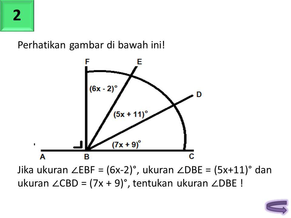 Jika ukuran ∠ EBF = (6x-2)°, ukuran ∠ DBE = (5x+11)° dan ukuran ∠ CBD = (7x + 9)°, tentukan ukuran ∠ DBE ! 2