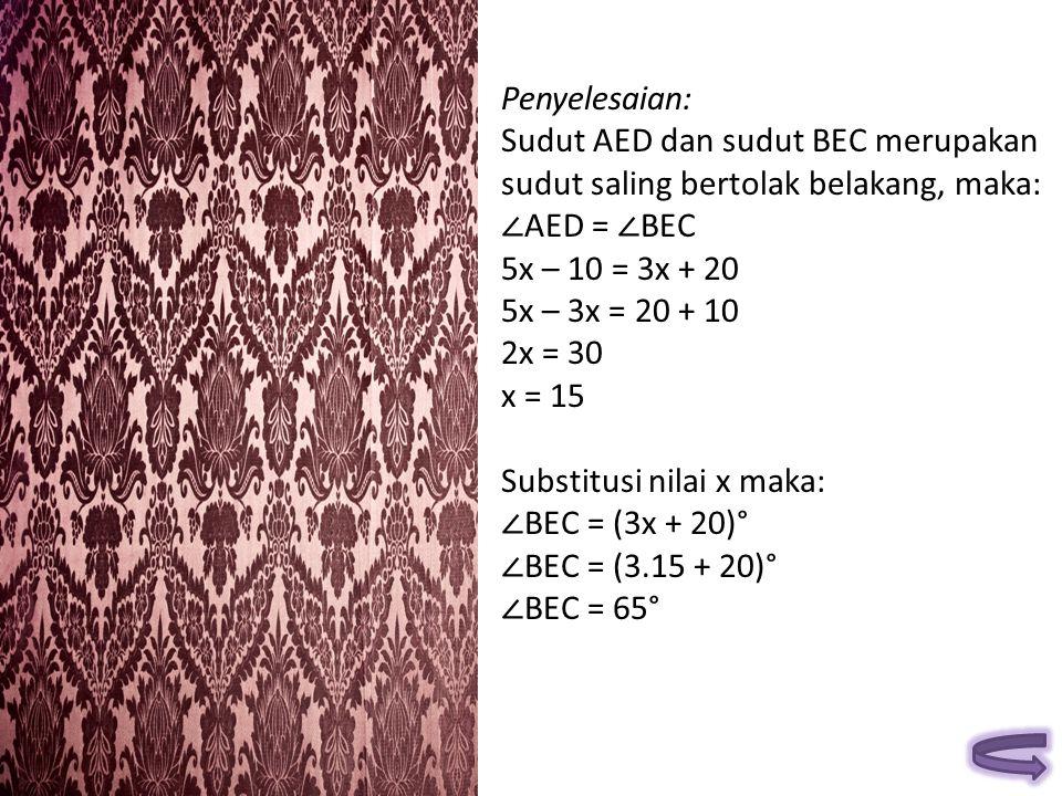 Penyelesaian: Sudut AED dan sudut BEC merupakan sudut saling bertolak belakang, maka: ∠ AED = ∠ BEC 5x – 10 = 3x + 20 5x – 3x = 20 + 10 2x = 30 x = 15