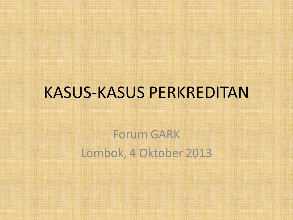 KASUS-KASUS PERKREDITAN Forum GARK Lombok, 4 Oktober 2013