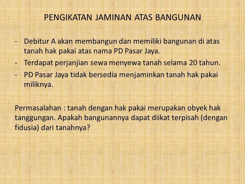 PENGIKATAN JAMINAN ATAS BANGUNAN -Debitur A akan membangun dan memiliki bangunan di atas tanah hak pakai atas nama PD Pasar Jaya. -Terdapat perjanjian