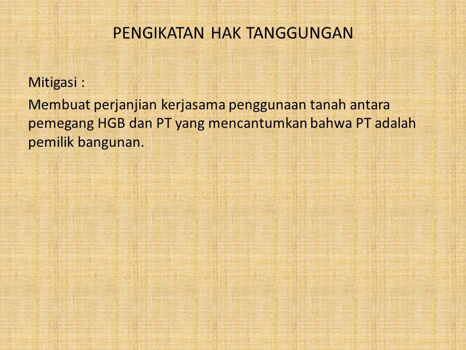 PENGIKATAN HAK TANGGUNGAN Mitigasi : Membuat perjanjian kerjasama penggunaan tanah antara pemegang HGB dan PT yang mencantumkan bahwa PT adalah pemili