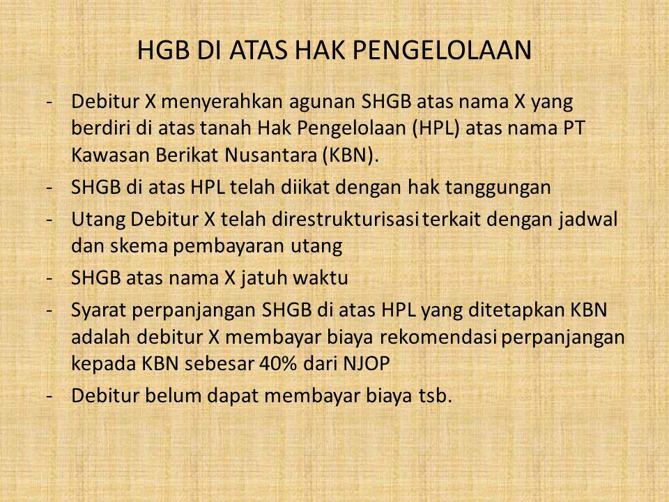 HGB DI ATAS HAK PENGELOLAAN -Debitur X menyerahkan agunan SHGB atas nama X yang berdiri di atas tanah Hak Pengelolaan (HPL) atas nama PT Kawasan Berik