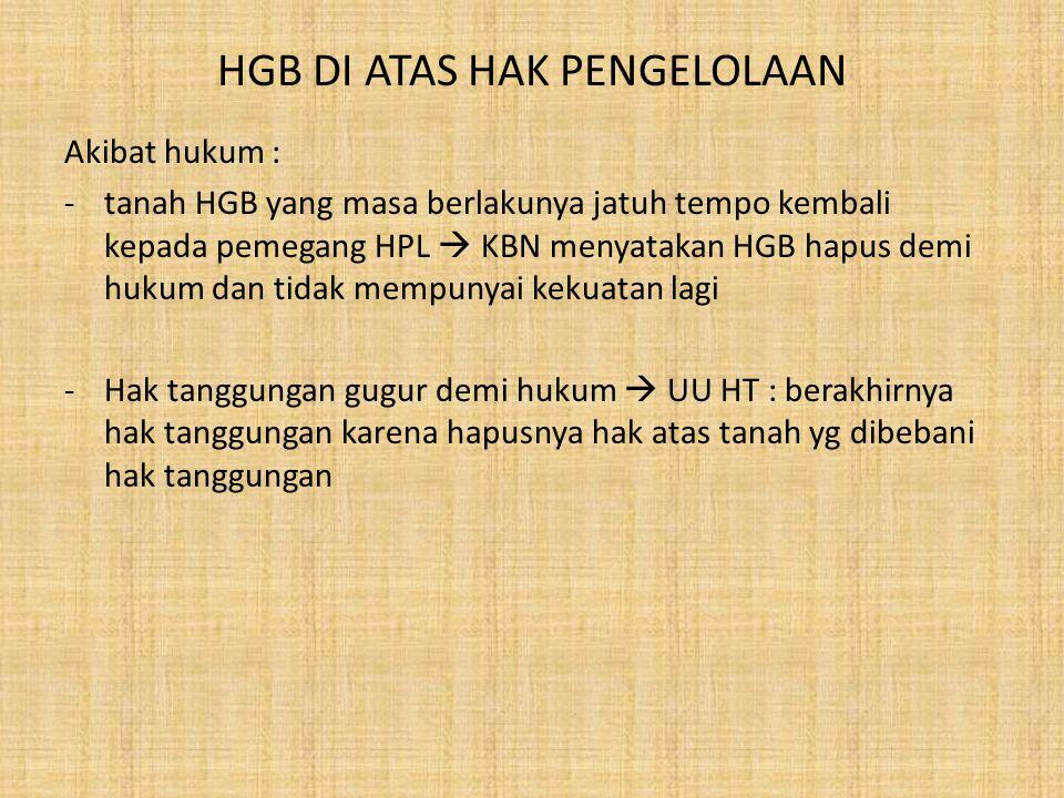 HGB DI ATAS HAK PENGELOLAAN Upaya hukum : -selama perpanjangan HGB atau HGB baru belum terbit atau selama debitur X dan KBN belum menandatangani perjanjian penggunaan tanah HPL, maka belum dapat dilakukan pengikatan dengan cara apapun -atas bangunan di atas tanah HGB tsb  tergantung pada perjanjian pemberian HGB : umumnya bangunan kembali kepada pemegang HPL -upaya penyelesaian jika pinjaman menjadi macet : > dengan gugat perdata > dengan PKPU/kepailitan
