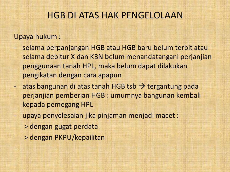 HGB DI ATAS HAK PENGELOLAAN Kondisi-kondisi yang ditemukan dalam praktek pengikatan di layanan kredit : 1.sertipikat HGB tidak mencantumkan bahwa HGB tsb berada di atas tanah HPL dan hasil pengecekan di kantor pertanahan tidak memberikan informasi serupa 2.sertipikat HGB mencantumkan bahwa HGB terletak di atas HPL tetapi tidak tertulis siapa pemegang HPL 3.tidak diperoleh rekomendasi/persetujuan dari pemegang HPL atas penjaminan HGB di atas HPL 4.rekomendasi/persetujuan dari pemegang HPL atas penjaminan HBG di atas HPL memiliki jangka waktu berlaku