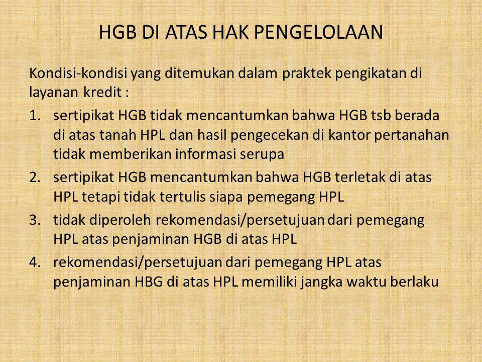 HGB DI ATAS HAK PENGELOLAAN Kondisi-kondisi yang ditemukan dalam praktek pengikatan di layanan kredit : 1.sertipikat HGB tidak mencantumkan bahwa HGB