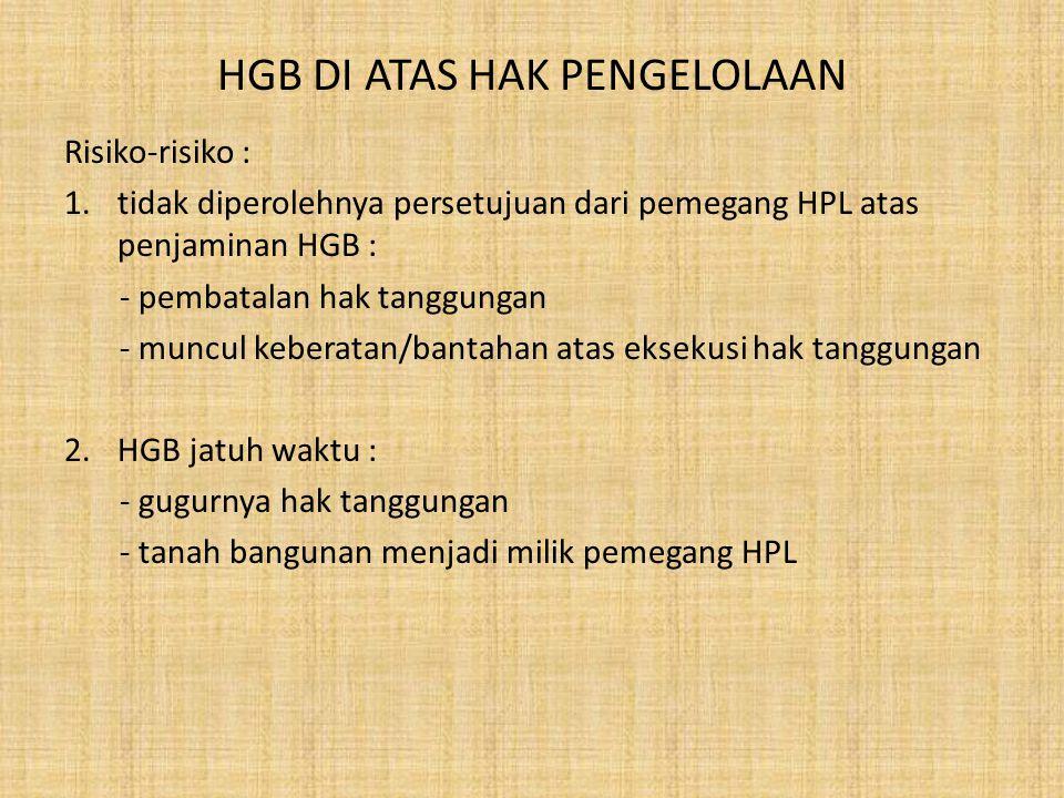 HGB DI ATAS HAK PENGELOLAAN Risiko-risiko : 1.tidak diperolehnya persetujuan dari pemegang HPL atas penjaminan HGB : - pembatalan hak tanggungan - mun