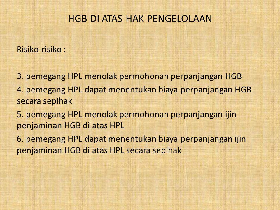 HGB DI ATAS HAK PENGELOLAAN Risiko-risiko : 3. pemegang HPL menolak permohonan perpanjangan HGB 4. pemegang HPL dapat menentukan biaya perpanjangan HG
