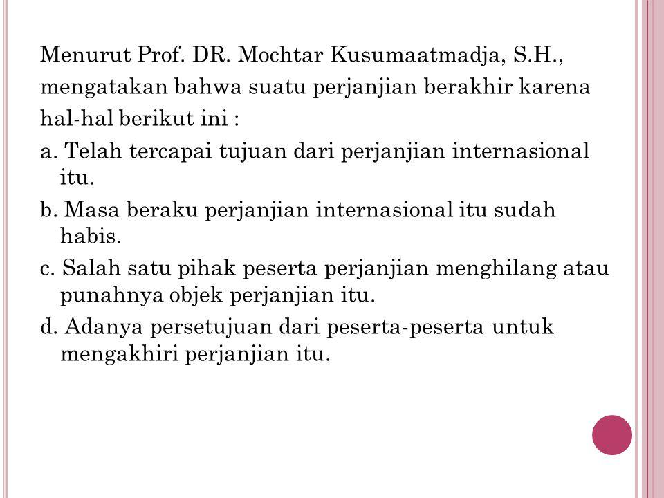 Menurut Prof. DR. Mochtar Kusumaatmadja, S.H., mengatakan bahwa suatu perjanjian berakhir karena hal-hal berikut ini : a. Telah tercapai tujuan dari p