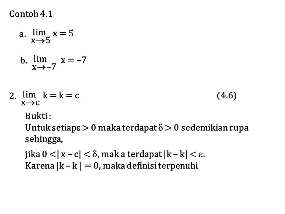 Contoh 4.1 lim x5x5 x = 5 a. lim x  –7 x = –7 b. Bukti : Untuk setiap  > 0 maka terdapat  > 0 sedemikian rupa sehingga, jika 0 <| x – c| < , mak