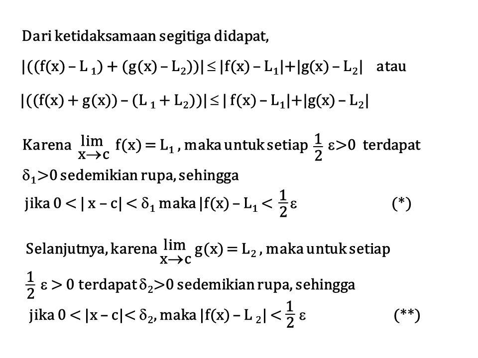 Dari ketidaksamaan segitiga didapat, |((f(x) – L 1 ) + (g(x) – L 2 ))|  |f(x) – L 1 |+|g(x) – L 2 | atau |((f(x) + g(x)) – (L 1 + L 2 ))|  | f(x) – L 1 |+|g(x) – L 2 | lim xcxc Karena f(x) = L 1, maka untuk setiap  >0 terdapat  1 >0 sedemikian rupa, sehingga 1 2 jika 0 < | x – c| <  1 maka |f(x) – L 1 <  (*) 1 2 lim xcxc Selanjutnya, karena g(x) = L 2, maka untuk setiap jika 0 < |x – c|<  2, maka |f(x) – L 2 | <  (**) 2 1  > 0 terdapat  2 >0 sedemikian rupa, sehingga 1 2