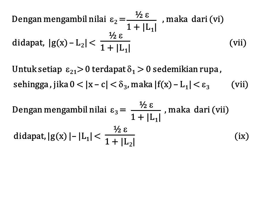 Dengan mengambil nilai  2 =, maka dari (vi) ½ ½  1 + |L 1 | didapat, |g(x) |– |L 1 | < (ix) ½ ½  1 + |L 2 | Untuk setiap  21 > 0 terdapat  1 > 0 sedemikian rupa, sehingga, jika 0 < |x – c| <  3, maka |f(x) – L 1 | <  3 (vii) Dengan mengambil nilai  3 =, maka dari (vii) ½ ½  1 + |L 1 | didapat, |g(x) – L 2 | < (vii) ½ ½  1 + |L 1 |