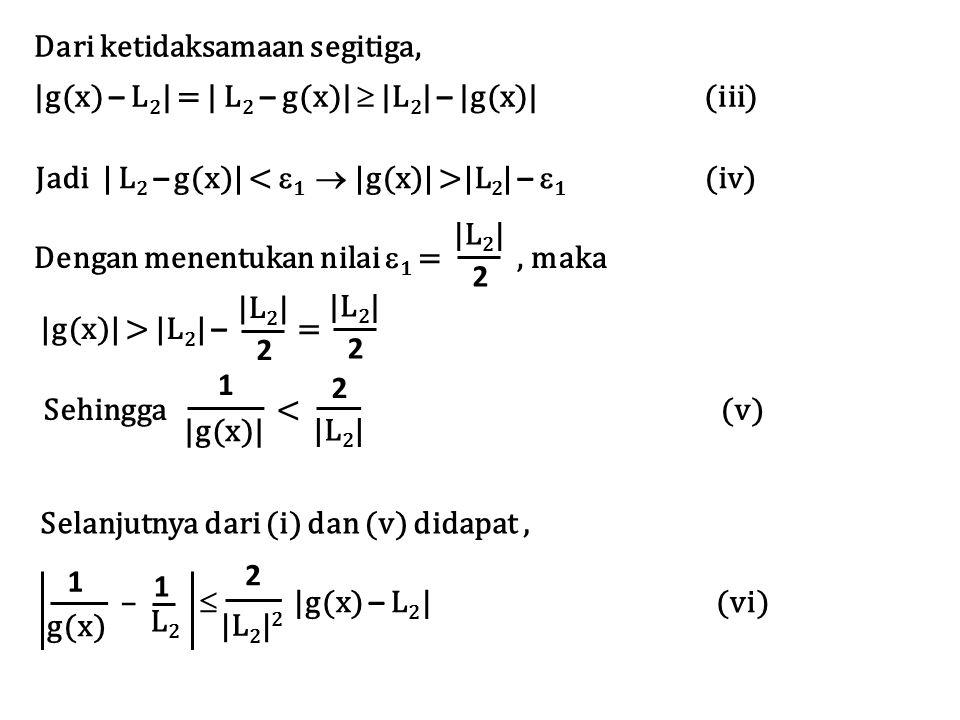 Dari ketidaksamaan segitiga, |g(x) – L 2 | = | L 2 – g(x)|  |L 2 | – |g(x)| (iii) Jadi | L 2 – g(x)| |L 2 | –  1 (iv) Dengan menentukan nilai  1 =, maka |L 2 | 2 |g(x)| > |L 2 | – = |L 2 | 2 2 |g(x)| 1 Sehingga < (v) |L 2 | 2 Selanjutnya dari (i) dan (v) didapat, L2L2 1 g(x) 1 |L 2 | 2 2 –  |g(x) – L 2 | (vi)