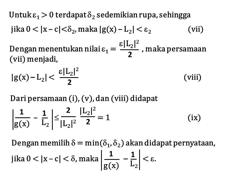 Untuk  1 > 0 terdapat  2 sedemikian rupa, sehingga jika 0 < |x – c|<  2, maka |g(x) – L 2 | <  2 (vii) Dengan menentukan nilai  1 =, maka persamaan (vii) menjadi,  |L 2 | 2 2 |g(x) – L 2 | < (viii)  |L 2 | 2 2 Dari persamaan (i), (v), dan (viii) didapat L2L2 1 g(x) 1 |L 2 | 2 2 –  = 1 (ix) |L 2 | 2 2 Dengan memilih  = min(  1,  2 ) akan didapat pernyataan, jika 0 < |x – c| < , maka – < .