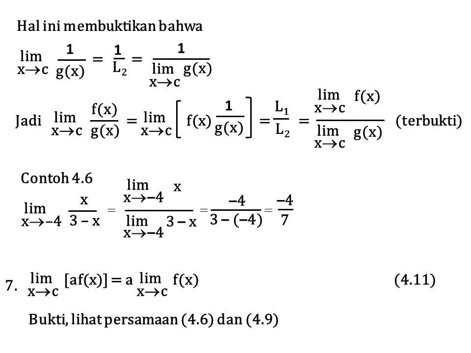 = L2L2 1 lim xcxc g(x) 1 lim xcxc g(x) 1 Hal ini membuktikan bahwa lim xcxc Jadi = f(x) = = (terbukti) f(x) g(x) lim xcxc g(x) 1 L 1 L2L2 xcxc lim xcxc f(x) g(x) Contoh 4.6 lim x  –4 x 3 – x x–4x–4 lim x–4x–4 x 3 – x = = = 3 – ( – 4) –4–4 7 –4–4 lim xcxc [af(x)] = a lim xcxc f(x) (4.11) 7.