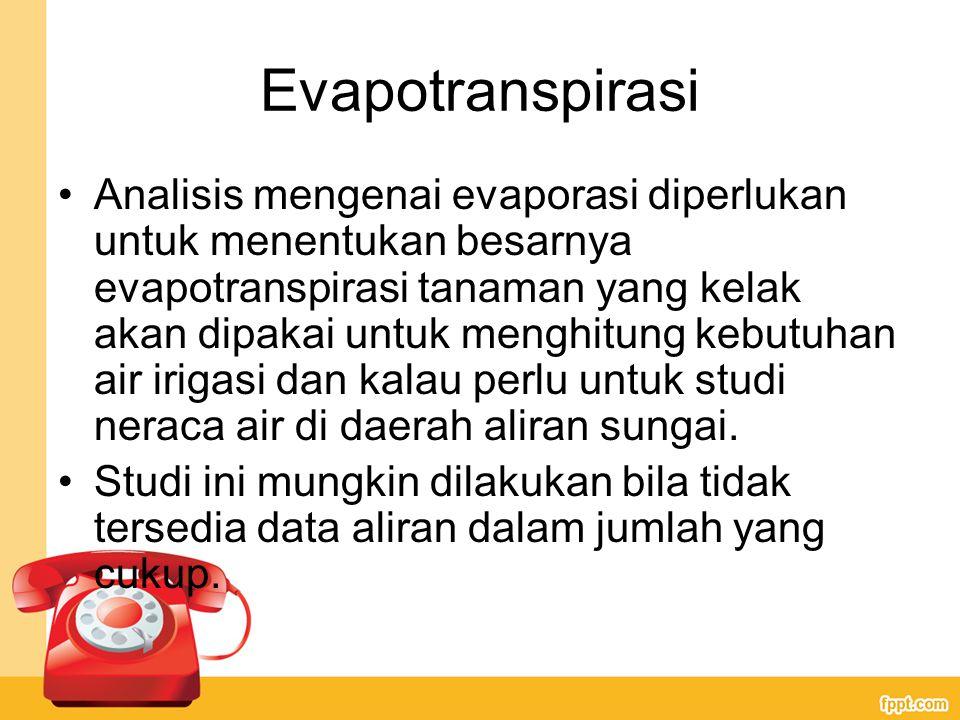 Evapotranspirasi Analisis mengenai evaporasi diperlukan untuk menentukan besarnya evapotranspirasi tanaman yang kelak akan dipakai untuk menghitung kebutuhan air irigasi dan kalau perlu untuk studi neraca air di daerah aliran sungai.