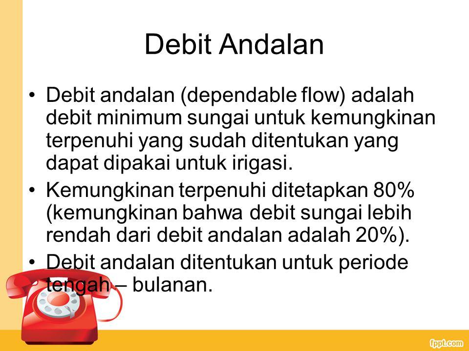 Debit Andalan Debit andalan (dependable flow) adalah debit minimum sungai untuk kemungkinan terpenuhi yang sudah ditentukan yang dapat dipakai untuk irigasi.