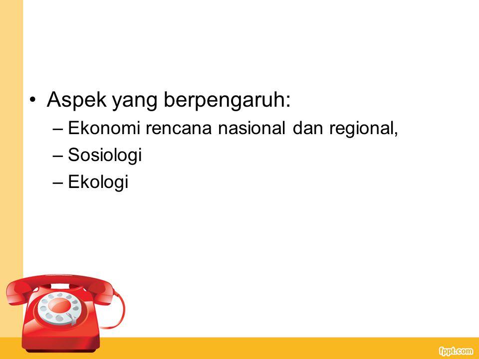 Aspek yang berpengaruh: –Ekonomi rencana nasional dan regional, –Sosiologi –Ekologi