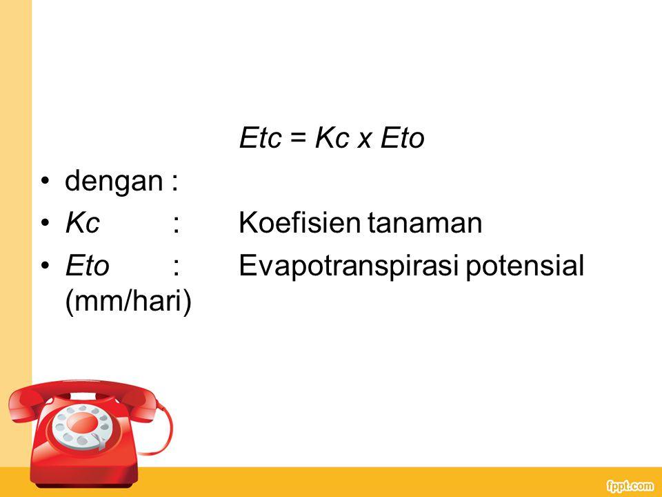 Etc = Kc x Eto dengan : Kc: Koefisien tanaman Eto: Evapotranspirasi potensial (mm/hari)