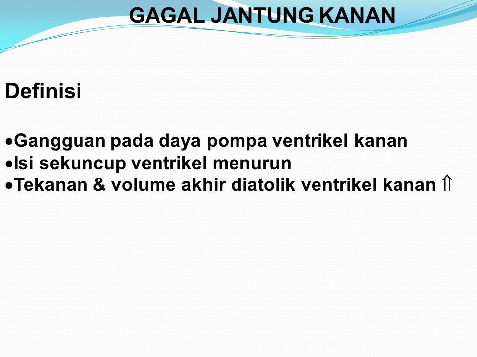 GAGAL JANTUNG KANAN Definisi  Gangguan pada daya pompa ventrikel kanan  Isi sekuncup ventrikel menurun  Tekanan & volume akhir diatolik ventrikel kanan 