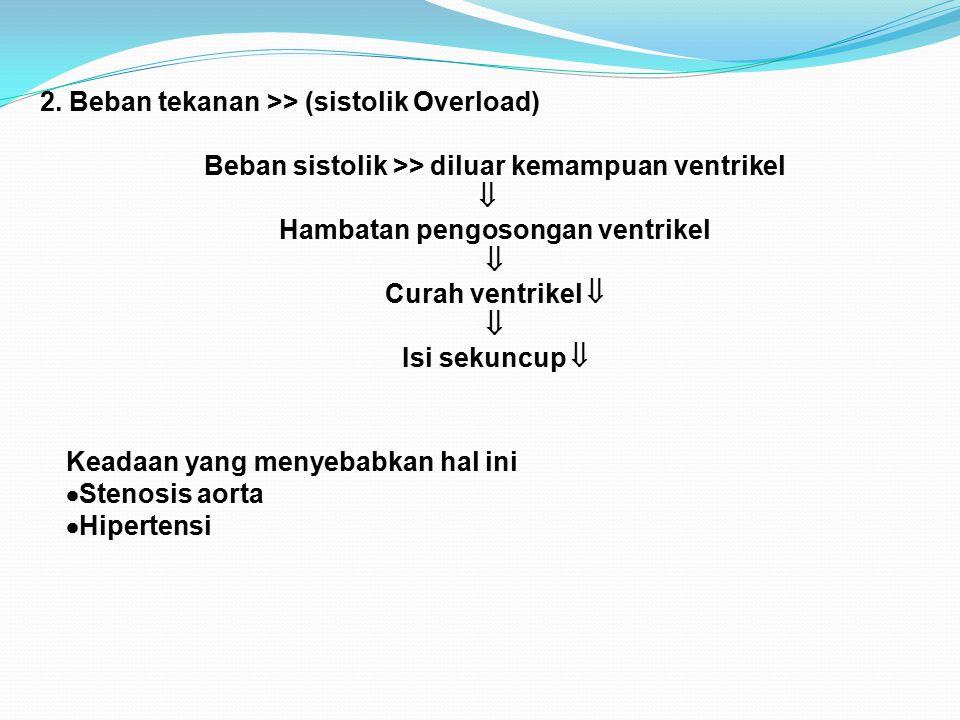 2. Beban tekanan >> (sistolik Overload) Beban sistolik >> diluar kemampuan ventrikel  Hambatan pengosongan ventrikel  Curah ventrikel   Isi sekunc