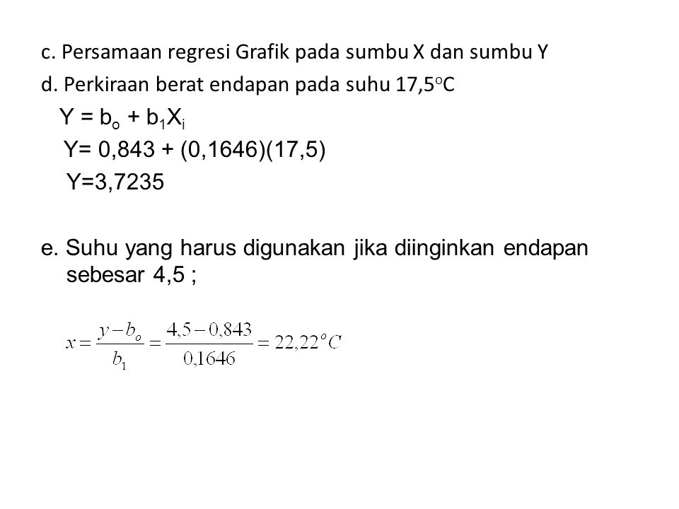 c. Persamaan regresi Grafik pada sumbu X dan sumbu Y d. Perkiraan berat endapan pada suhu 17,5 o C Y = b o + b 1 X i Y= 0,843 + (0,1646)(17,5) Y=3,723