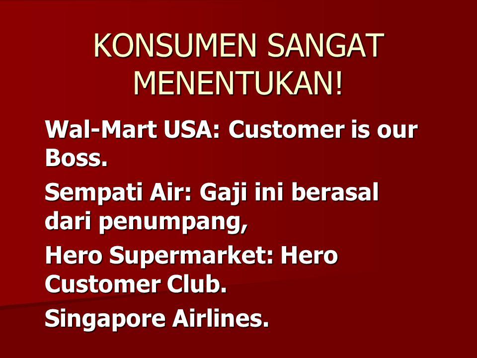 KONSUMEN SANGAT MENENTUKAN! Wal-Mart USA: Customer is our Boss. Sempati Air: Gaji ini berasal dari penumpang, Hero Supermarket: Hero Customer Club. Si