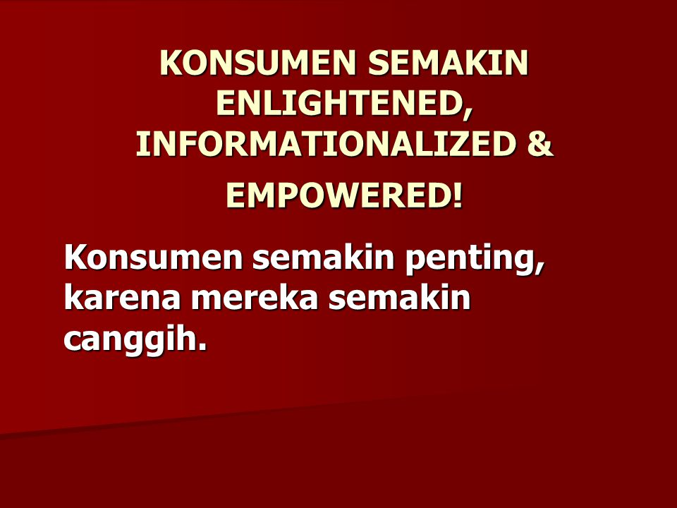 KONSUMEN SEMAKIN ENLIGHTENED, INFORMATIONALIZED & EMPOWERED.
