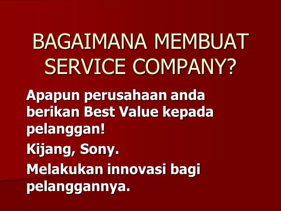 BAGAIMANA MEMBUAT SERVICE COMPANY? Apapun perusahaan anda berikan Best Value kepada pelanggan! Kijang, Sony. Melakukan innovasi bagi pelanggannya.
