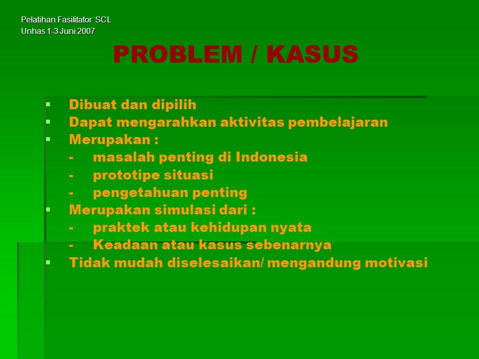 PROBLEM / KASUS   Dibuat dan dipilih   Dapat mengarahkan aktivitas pembelajaran   Merupakan : -masalah penting di Indonesia -prototipe situasi -