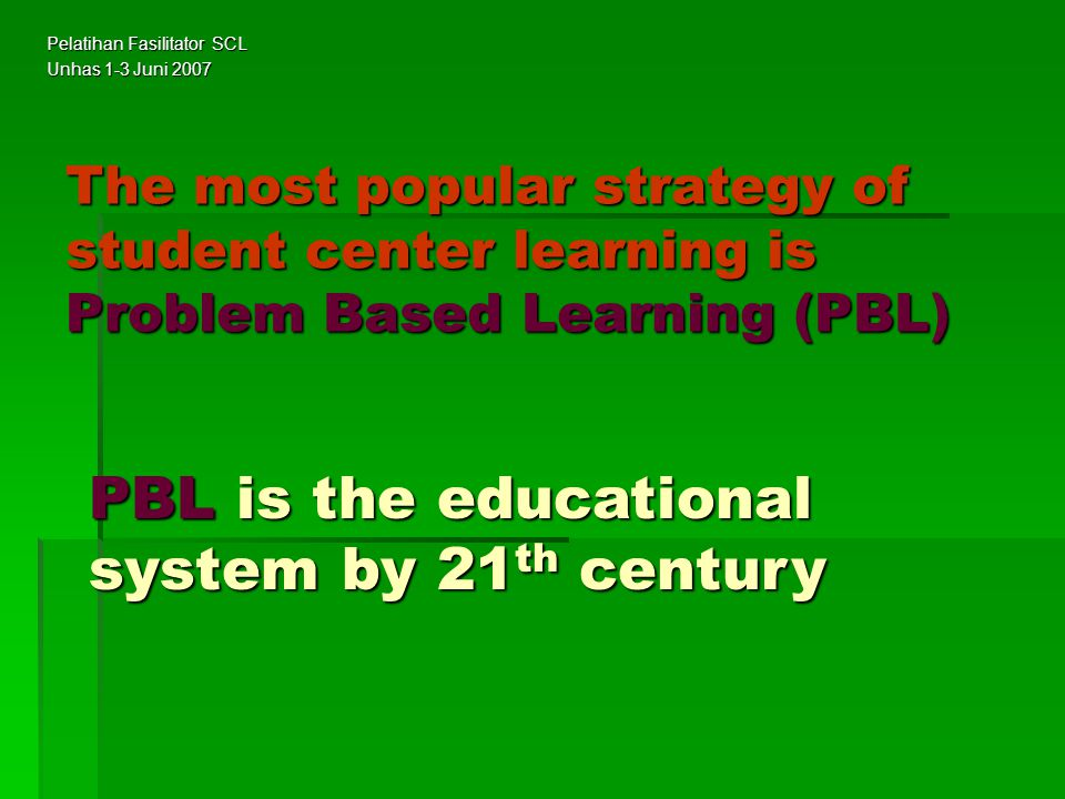 The most popular strategy of student center learning is Problem Based Learning (PBL) PBL is the educational system by 21 th century Pelatihan Fasilita