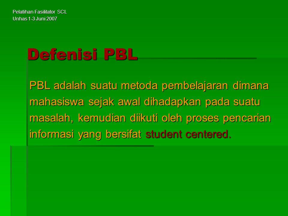 Tujuan PBL : Agar mahasiswa mampu memperoleh dan membentuk pengetahuannya secara efisien dan terintegrasi Metode Pembelajaran : Belajar dalam kelompok kecil dengan sistem tutorial Pelatihan Fasilitator SCL Unhas 1-3 Juni 2007