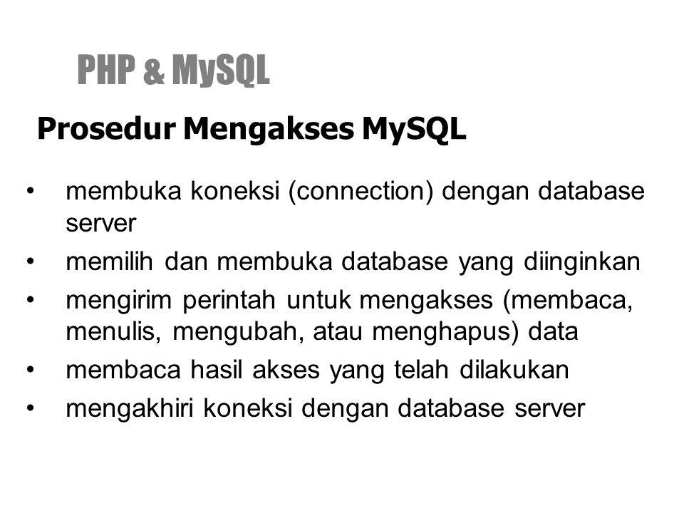 membuka koneksi (connection) dengan database server memilih dan membuka database yang diinginkan mengirim perintah untuk mengakses (membaca, menulis, mengubah, atau menghapus) data membaca hasil akses yang telah dilakukan mengakhiri koneksi dengan database server PHP & MySQL Prosedur Mengakses MySQL