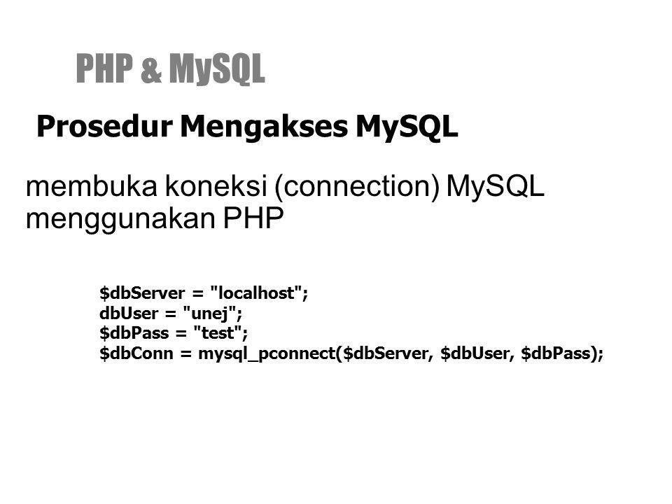 membuka koneksi (connection) MySQL menggunakan PHP PHP & MySQL Prosedur Mengakses MySQL $dbServer = localhost ; dbUser = unej ; $dbPass = test ; $dbConn = mysql_pconnect($dbServer, $dbUser, $dbPass);